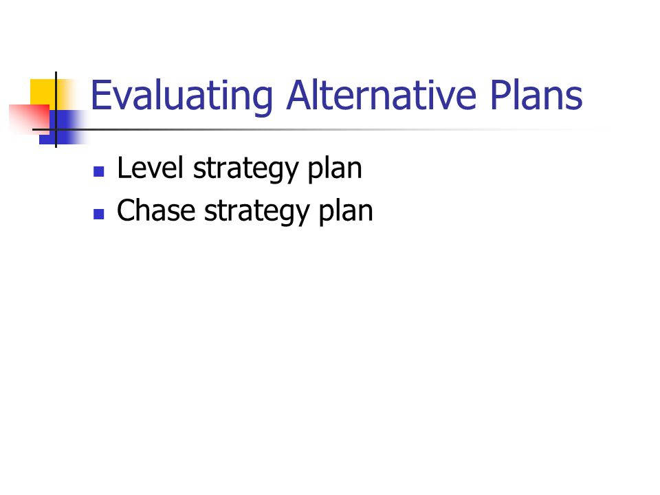 Evaluating Alternative Plans Level strategy plan Chase strategy plan
