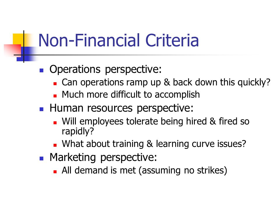Non-Financial Criteria Operations perspective: Can operations ramp up & back down this quickly.
