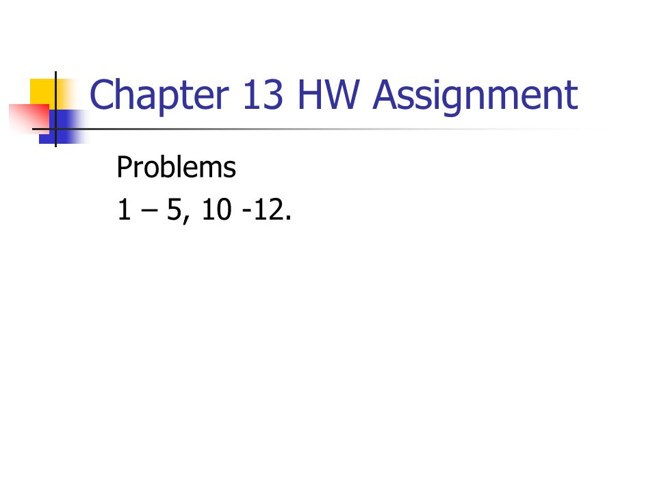 Chapter 13 HW Assignment Problems 1 – 5, 10 -12.