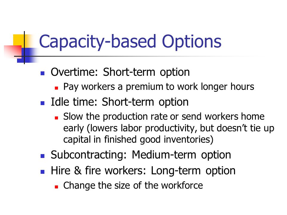 Capacity-based Options Overtime: Short-term option Pay workers a premium to work longer hours Idle time: Short-term option Slow the production rate or send workers home early (lowers labor productivity, but doesn't tie up capital in finished good inventories) Subcontracting: Medium-term option Hire & fire workers: Long-term option Change the size of the workforce