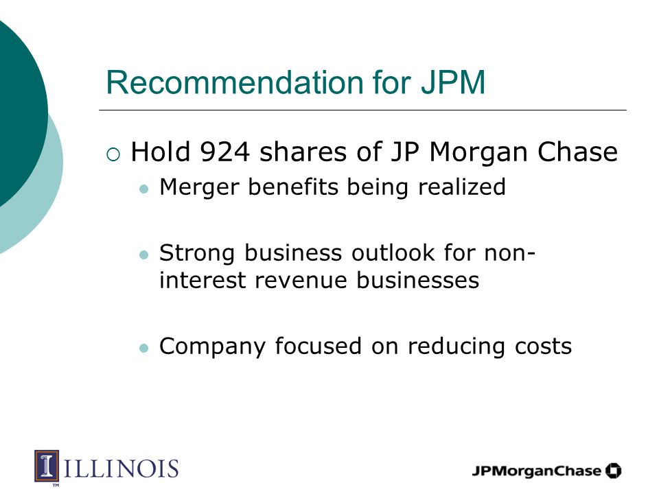 Recommendation for JPM  Hold 924 shares of JP Morgan Chase Merger benefits being realized Strong business outlook for non- interest revenue businesses Company focused on reducing costs