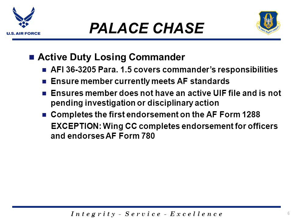 I n t e g r i t y - S e r v i c e - E x c e l l e n c e 7 PALACE CHASE Active Duty Separations Once they receive the member's package, forward the entire package to AFPC IAW AFI 36-3205 If approved, processes separation orders for the member based upon the separation date established by AFPC If not approved, maintains the member's package IAW AFI 36-3205