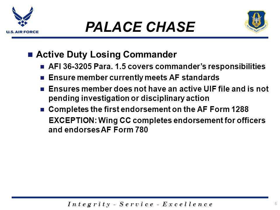 I n t e g r i t y - S e r v i c e - E x c e l l e n c e 6 PALACE CHASE Active Duty Losing Commander AFI 36-3205 Para. 1.5 covers commander's responsib