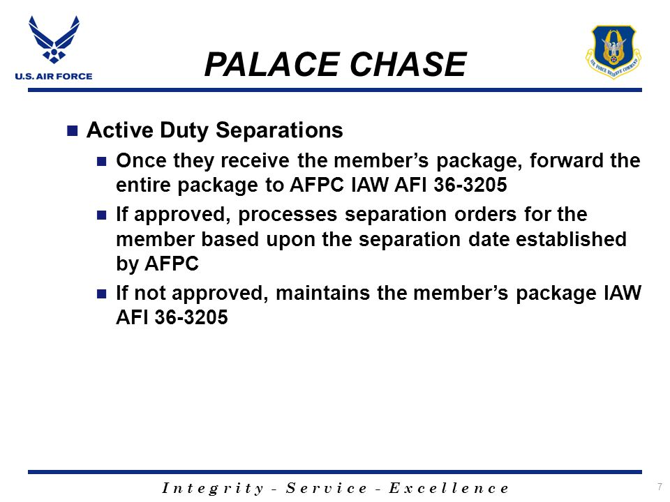 I n t e g r i t y - S e r v i c e - E x c e l l e n c e 8 PALACE CHASE In-Service Recruiter Monitors the applicant's process Notifies the applicant if package is approved or disapproved If approved locates a reserve position for the applicant within 15 days of notification of approval Forwards the position information to AFPC for final approval of the Palace Chase application