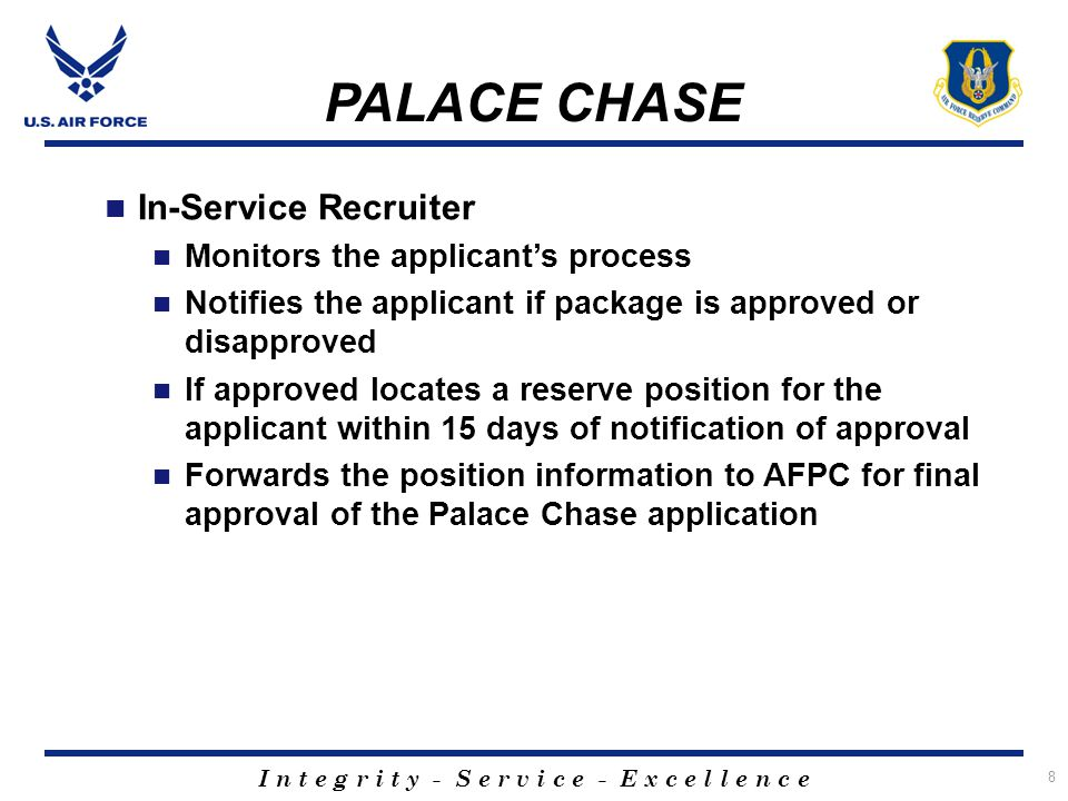 I n t e g r i t y - S e r v i c e - E x c e l l e n c e 9 Palace Chase Approval Criteria AFPC will review the manning level of the applicant's AFSC Air Force wide and determine if it's in the best interest of the Air Force to release the member If approved, any time remaining on the applicant's current commitment will double for enlisted, and triple for officers to be served in the Reserve or Guard PALACE CHASE