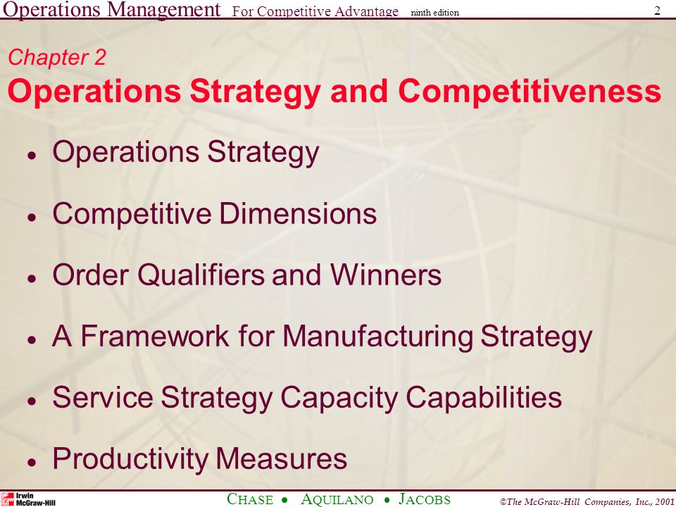 Operations Management For Competitive Advantage © The McGraw-Hill Companies, Inc., 2001 C HASE A QUILANO J ACOBS ninth edition 2 Chapter 2 Operations Strategy and Competitiveness  Operations Strategy  Competitive Dimensions  Order Qualifiers and Winners  A Framework for Manufacturing Strategy  Service Strategy Capacity Capabilities  Productivity Measures