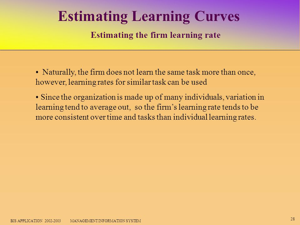 28 BIS APPLICATION 2002-2003 MANAGEMENT INFORMATION SYSTEM Estimating Learning Curves Estimating the firm learning rate Naturally, the firm does not learn the same task more than once, however, learning rates for similar task can be used Since the organization is made up of many individuals, variation in learning tend to average out, so the firm's learning rate tends to be more consistent over time and tasks than individual learning rates.
