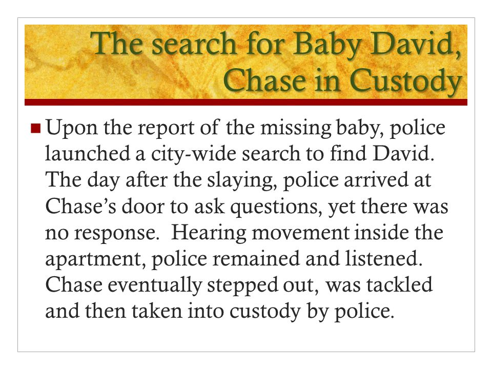 The search for Baby David, Chase in Custody Upon the report of the missing baby, police launched a city-wide search to find David.