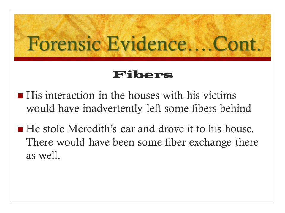 Forensic Evidence….Cont. Fibers His interaction in the houses with his victims would have inadvertently left some fibers behind He stole Meredith's ca