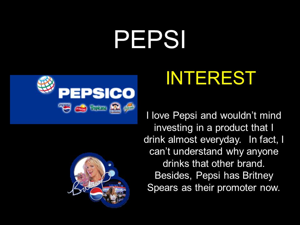 PEPSI INTEREST I love Pepsi and wouldn't mind investing in a product that I drink almost everyday. In fact, I can't understand why anyone drinks that