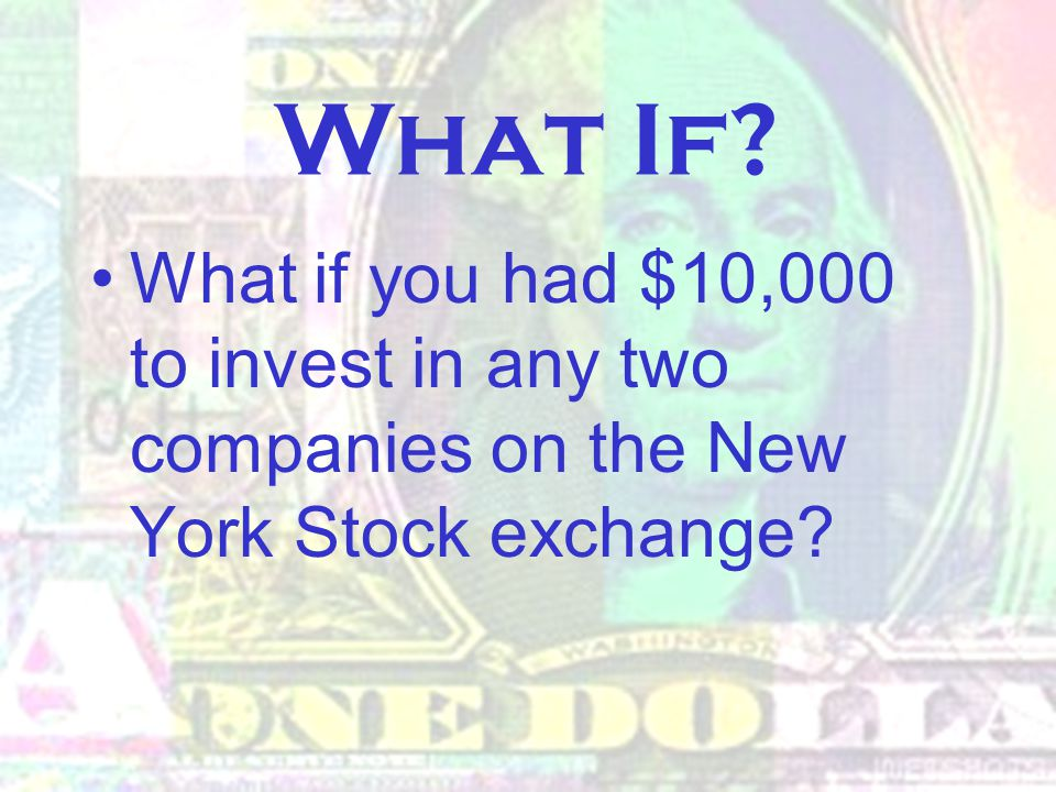 What If? What if you had $10,000 to invest in any two companies on the New York Stock exchange?