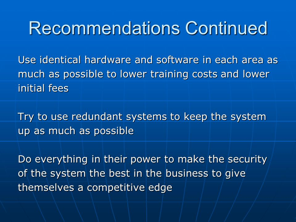 Recommendations Continued Use identical hardware and software in each area as much as possible to lower training costs and lower initial fees Try to u
