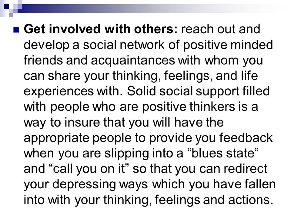 Get involved with others: reach out and develop a social network of positive minded friends and acquaintances with whom you can share your thinking, feelings, and life experiences with.