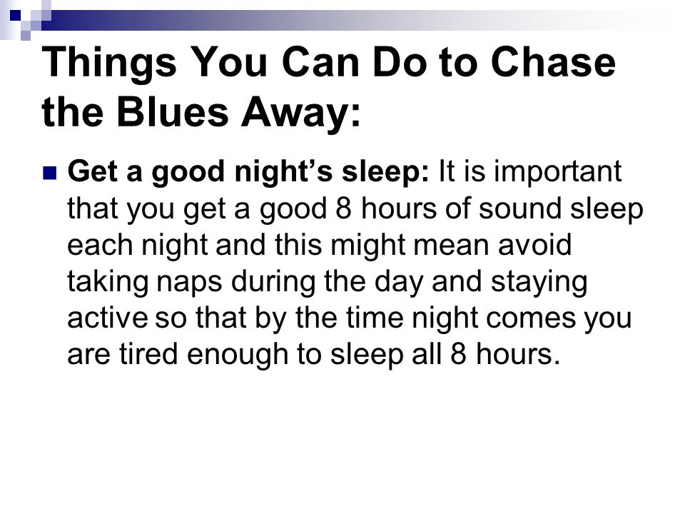Things You Can Do to Chase the Blues Away: Get a good night's sleep: It is important that you get a good 8 hours of sound sleep each night and this might mean avoid taking naps during the day and staying active so that by the time night comes you are tired enough to sleep all 8 hours.