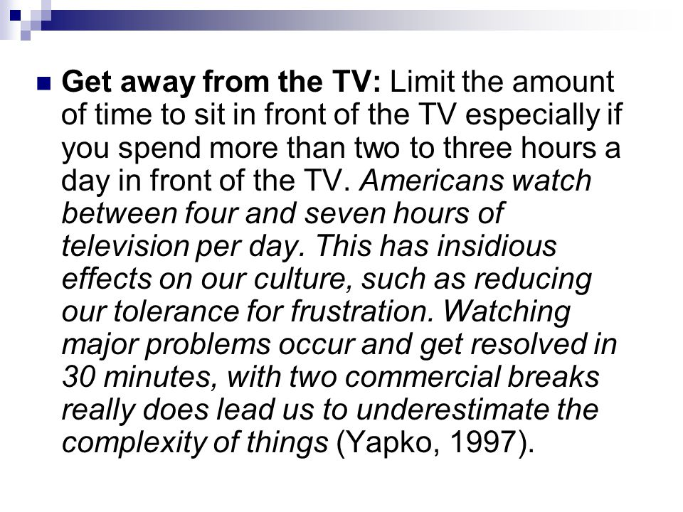 Get away from the TV: Limit the amount of time to sit in front of the TV especially if you spend more than two to three hours a day in front of the TV.