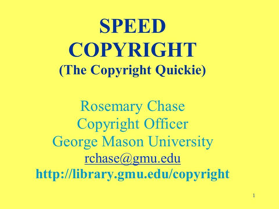 1 SPEED COPYRIGHT (The Copyright Quickie) Rosemary Chase Copyright Officer George Mason University rchase@gmu.edu http://library.gmu.edu/copyright rchase@gmu.edu