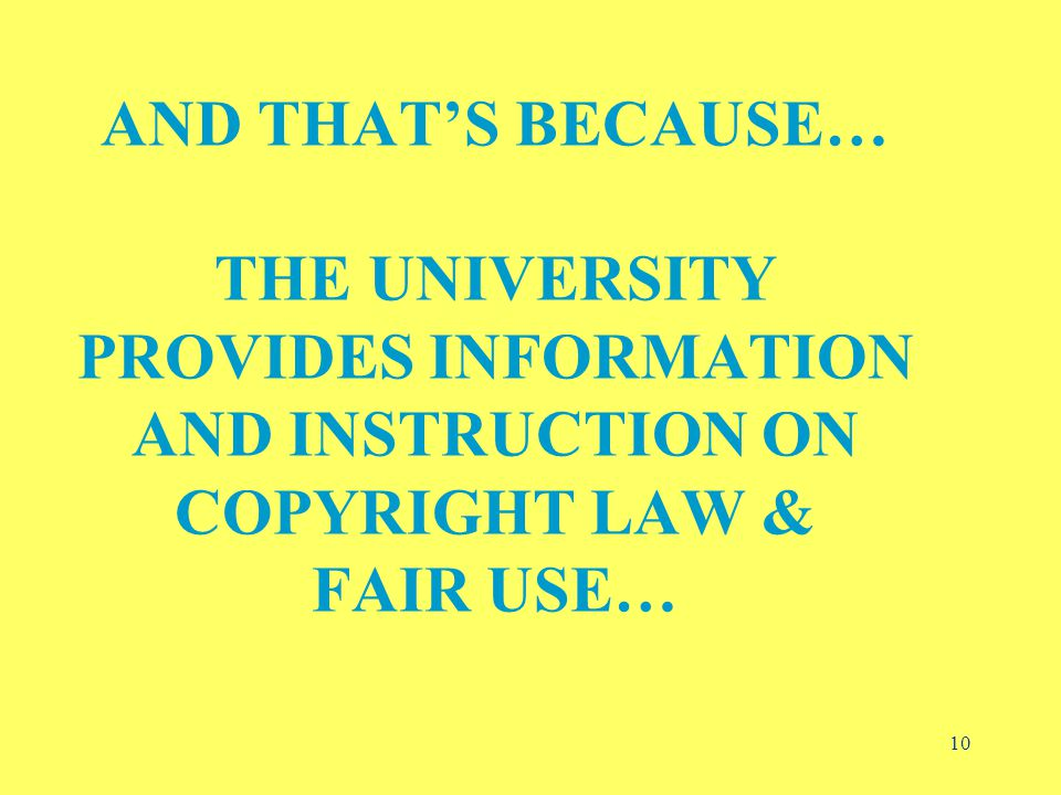 10 AND THAT'S BECAUSE… THE UNIVERSITY PROVIDES INFORMATION AND INSTRUCTION ON COPYRIGHT LAW & FAIR USE…