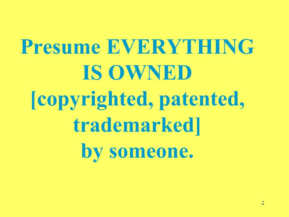 2 Presume EVERYTHING IS OWNED [copyrighted, patented, trademarked] by someone.