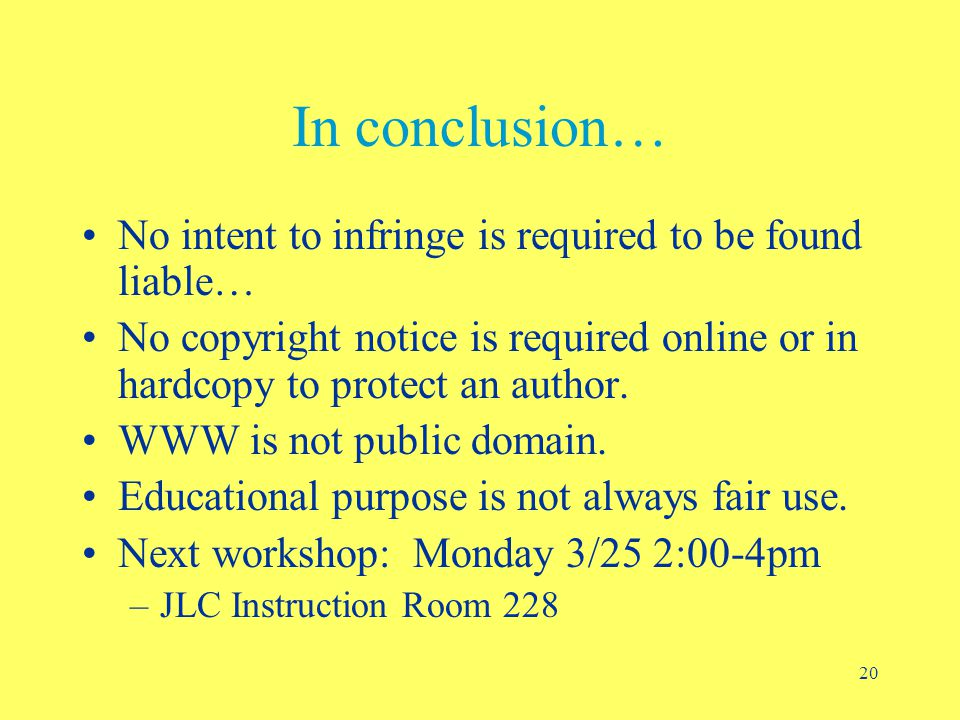 20 In conclusion… No intent to infringe is required to be found liable… No copyright notice is required online or in hardcopy to protect an author.