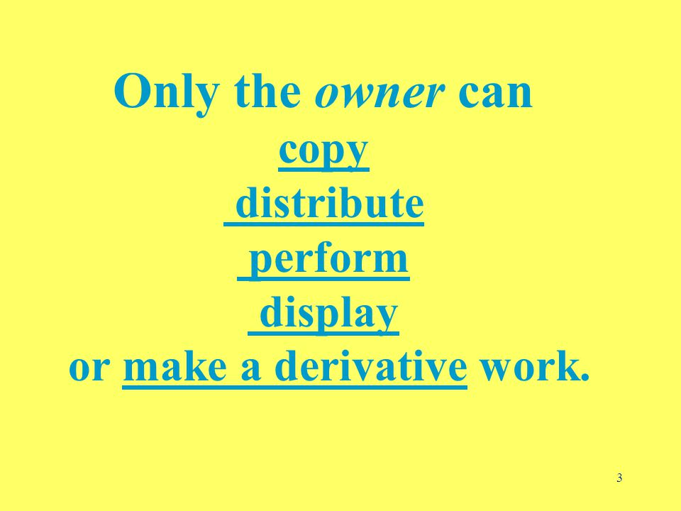 3 Only the owner can copy distribute perform display or make a derivative work.