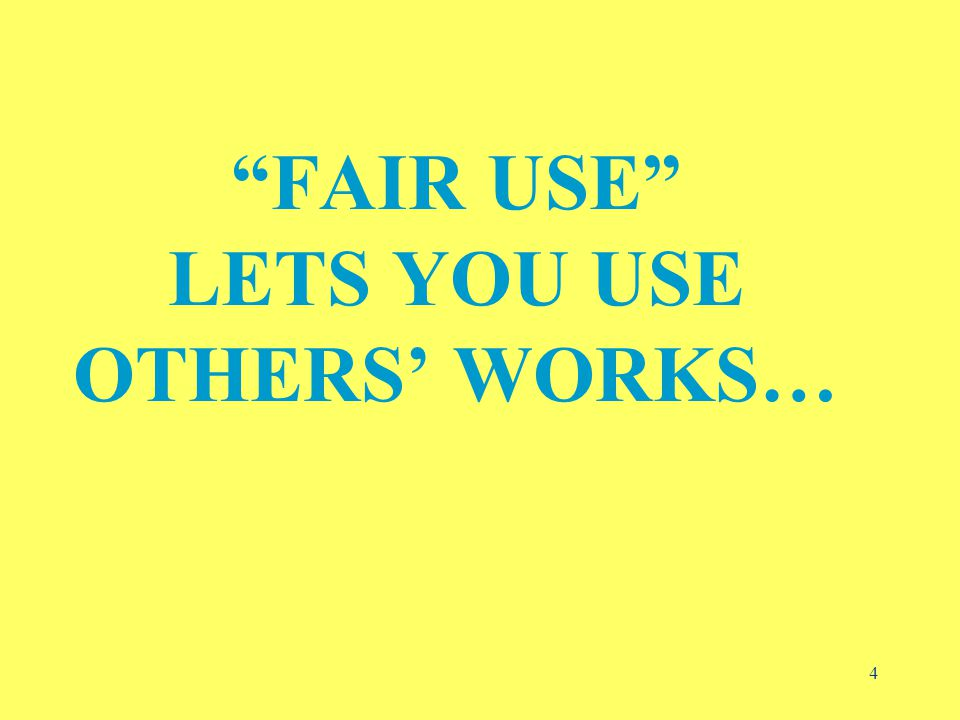 4 FAIR USE LETS YOU USE OTHERS' WORKS…