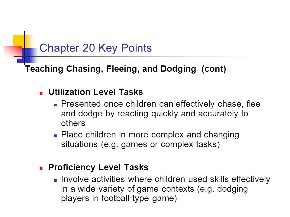Chapter 20 Key Points Teaching Chasing, Fleeing, and Dodging (cont) Utilization Level Tasks Presented once children can effectively chase, flee and dodge by reacting quickly and accurately to others Place children in more complex and changing situations (e.g.