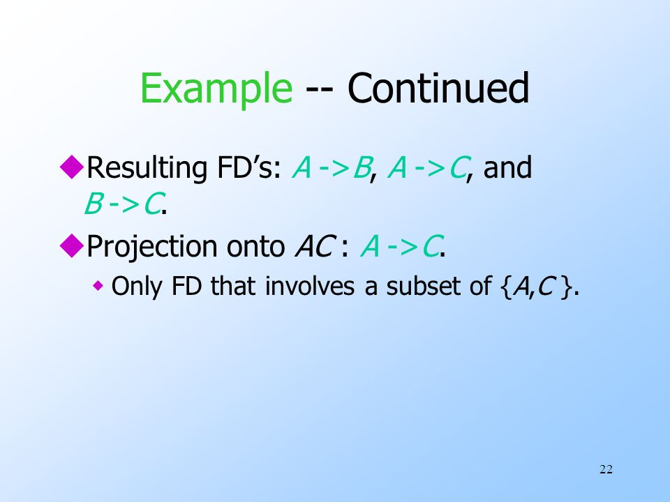 22 Example -- Continued uResulting FD's: A ->B, A ->C, and B ->C.