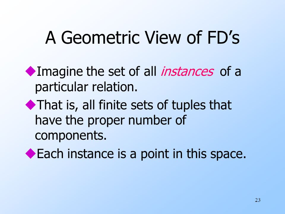 23 A Geometric View of FD's uImagine the set of all instances of a particular relation.