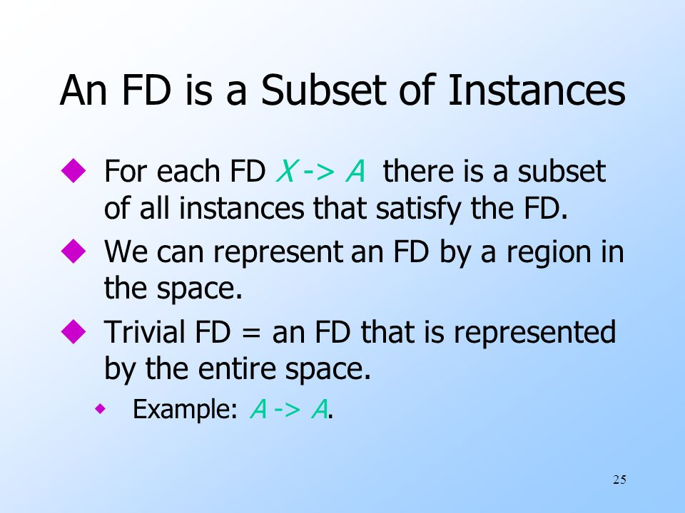 25 An FD is a Subset of Instances uFor each FD X -> A there is a subset of all instances that satisfy the FD.