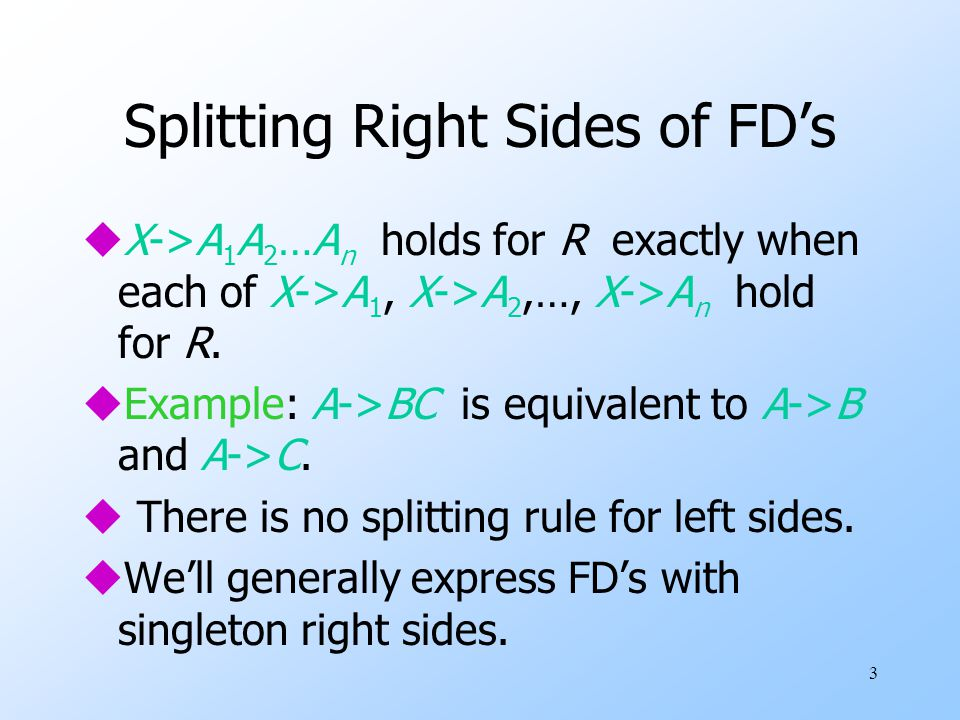 3 Splitting Right Sides of FD's uX->A 1 A 2 …A n holds for R exactly when each of X->A 1, X->A 2,…, X->A n hold for R.