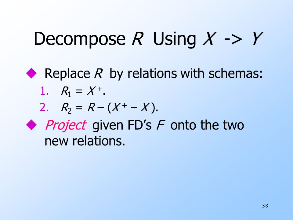 38 Decompose R Using X -> Y uReplace R by relations with schemas: 1.