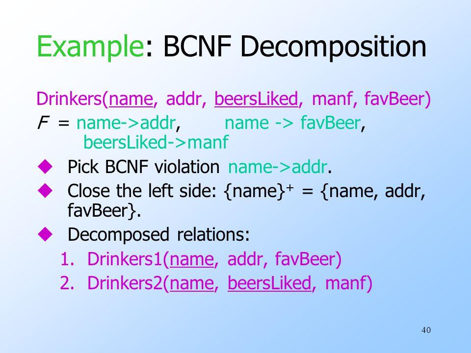40 Example: BCNF Decomposition Drinkers(name, addr, beersLiked, manf, favBeer) F = name->addr, name -> favBeer, beersLiked->manf uPick BCNF violation name->addr.