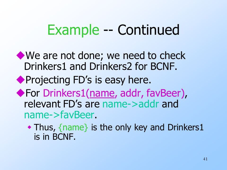 41 Example -- Continued uWe are not done; we need to check Drinkers1 and Drinkers2 for BCNF.