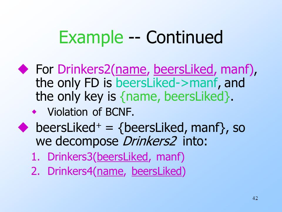 42 Example -- Continued uFor Drinkers2(name, beersLiked, manf), the only FD is beersLiked->manf, and the only key is {name, beersLiked}.