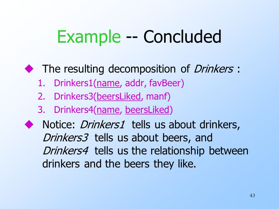 43 Example -- Concluded uThe resulting decomposition of Drinkers : 1.Drinkers1(name, addr, favBeer) 2.Drinkers3(beersLiked, manf) 3.Drinkers4(name, beersLiked) uNotice: Drinkers1 tells us about drinkers, Drinkers3 tells us about beers, and Drinkers4 tells us the relationship between drinkers and the beers they like.