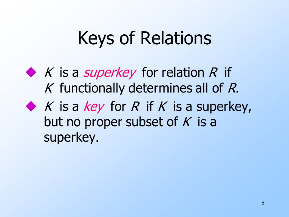 6 Keys of Relations uK is a superkey for relation R if K functionally determines all of R.