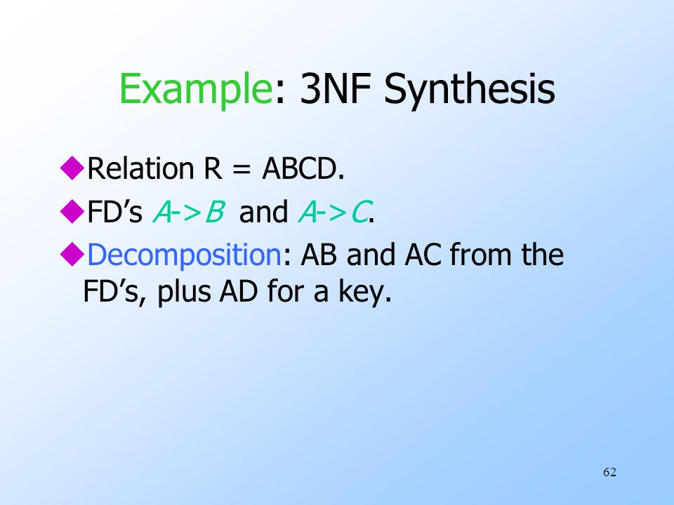 62 Example: 3NF Synthesis uRelation R = ABCD. uFD's A->B and A->C.