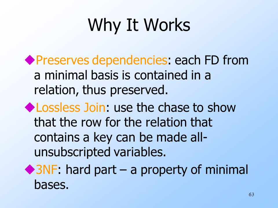 63 Why It Works uPreserves dependencies: each FD from a minimal basis is contained in a relation, thus preserved.
