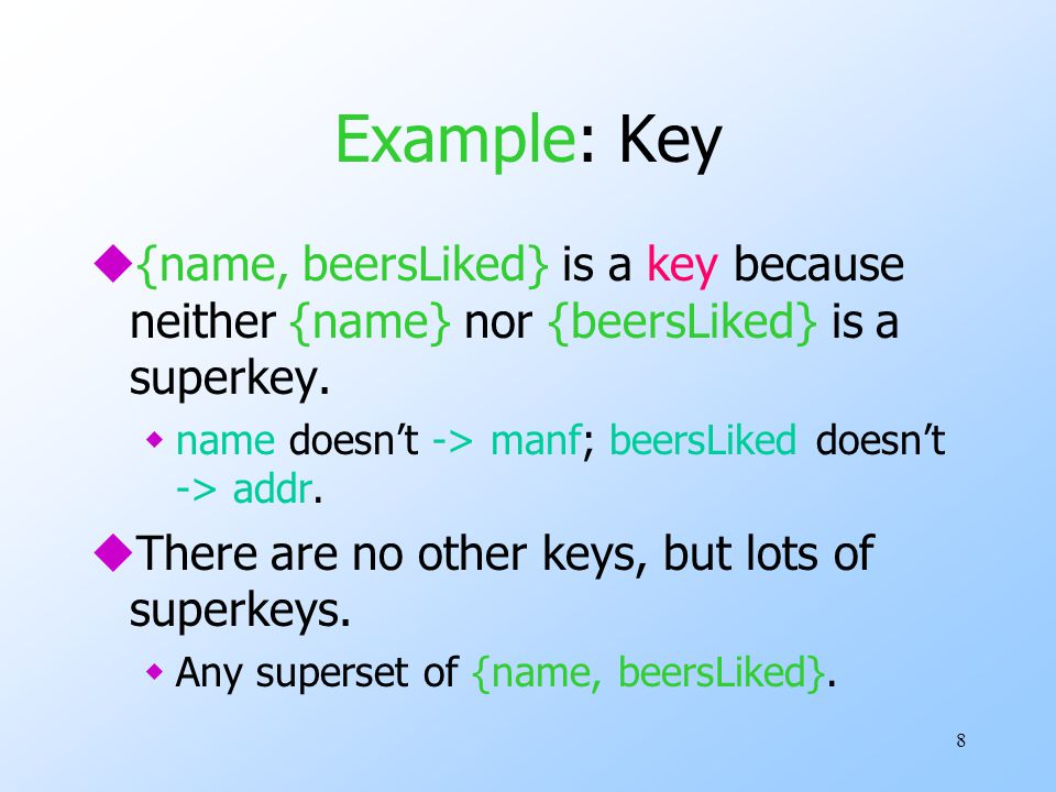 8 Example: Key u{name, beersLiked} is a key because neither {name} nor {beersLiked} is a superkey.