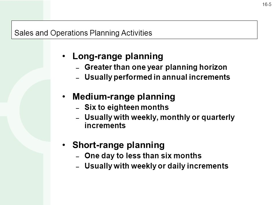 Sales and Operations Planning Activities Long-range planning – Greater than one year planning horizon – Usually performed in annual increments Medium-range planning – Six to eighteen months – Usually with weekly, monthly or quarterly increments Short-range planning – One day to less than six months – Usually with weekly or daily increments 16-5