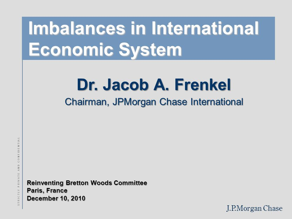J.P.Morgan Chase Reinventing Bretton Woods Committee Paris, France December 10, 2010 S T R I C T L Y P R I V A T E A N D C O N F I D E N T I A L Imbalances in International Economic System Dr.