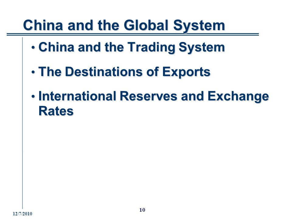 12/7/2010 10 China and the Trading System China and the Trading System The Destinations of Exports The Destinations of Exports International Reserves and Exchange Rates International Reserves and Exchange Rates China and the Global System China and the Global System