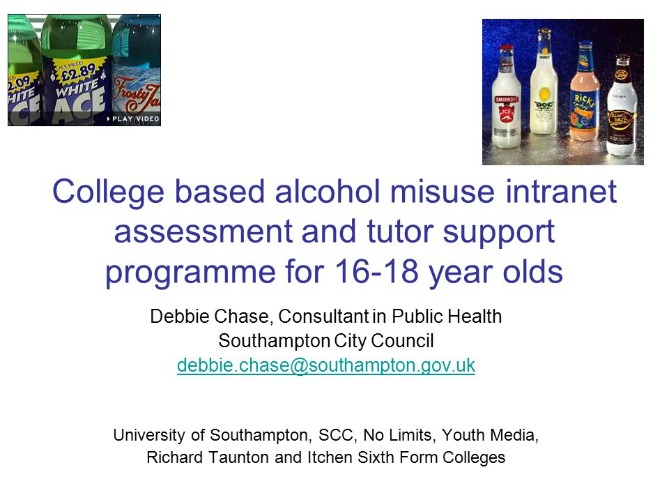 College based alcohol misuse intranet assessment and tutor support programme for 16-18 year olds Debbie Chase, Consultant in Public Health Southampton City Council debbie.chase@southampton.gov.uk University of Southampton, SCC, No Limits, Youth Media, Richard Taunton and Itchen Sixth Form Colleges