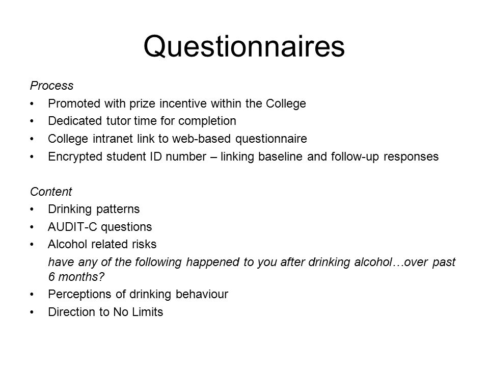 Questionnaires Process Promoted with prize incentive within the College Dedicated tutor time for completion College intranet link to web-based questionnaire Encrypted student ID number – linking baseline and follow-up responses Content Drinking patterns AUDIT-C questions Alcohol related risks have any of the following happened to you after drinking alcohol…over past 6 months.
