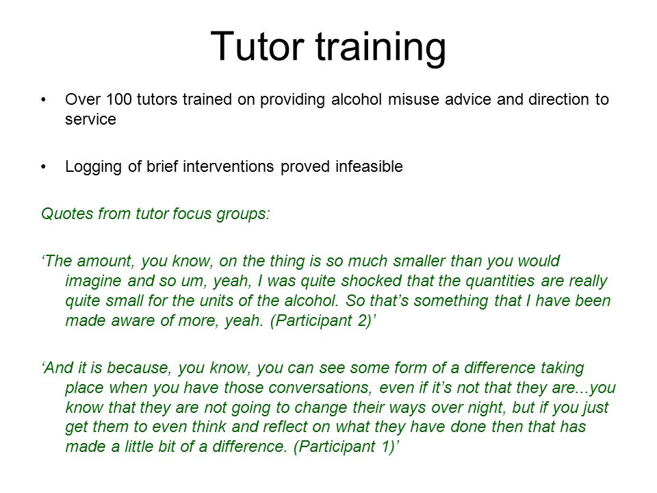 Tutor training Over 100 tutors trained on providing alcohol misuse advice and direction to service Logging of brief interventions proved infeasible Quotes from tutor focus groups: 'The amount, you know, on the thing is so much smaller than you would imagine and so um, yeah, I was quite shocked that the quantities are really quite small for the units of the alcohol.