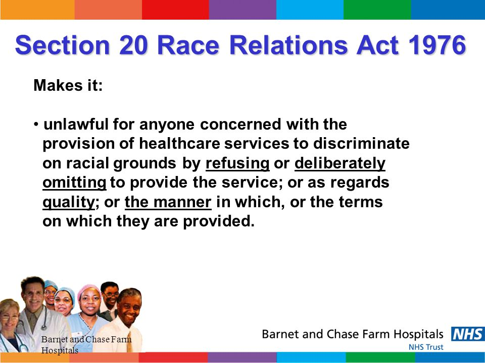 Barnet and Chase Farm Hospitals Direct Race Discrimination When you treat a person less favourably on The basis of their race either in employment provision or service provision.