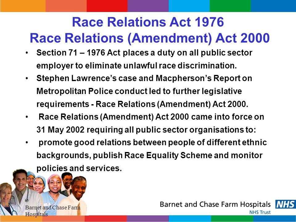 Barnet and Chase Farm Hospitals Race Relations (Amendment) Act 2000 To eliminate institutional race discrimination.