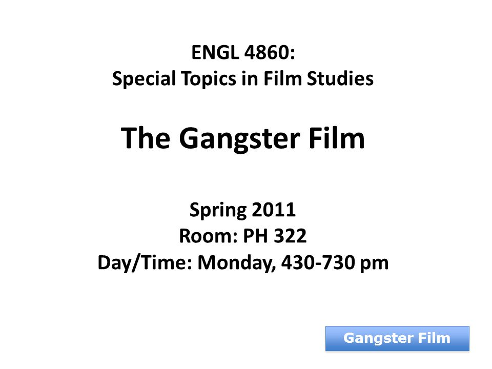 ENGL 4860: Special Topics in Film Studies The Gangster Film Spring 2011 Room: PH 322 Day/Time: Monday, 430-730 pm Gangster Film