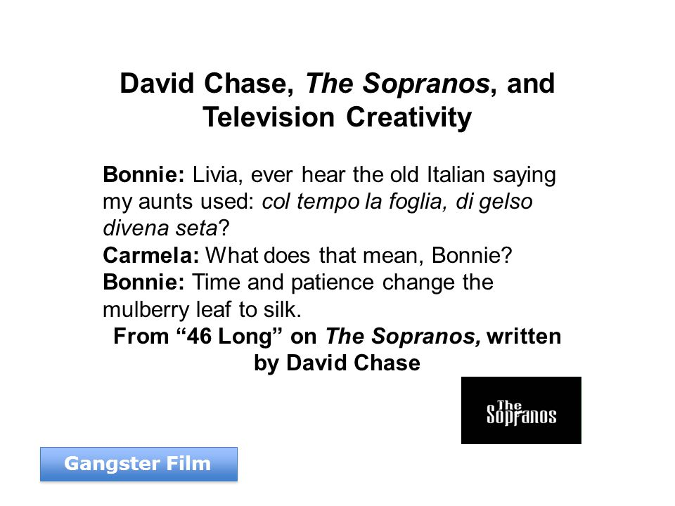 David Chase, The Sopranos, and Television Creativity Bonnie: Livia, ever hear the old Italian saying my aunts used: col tempo la foglia, di gelso divena seta.