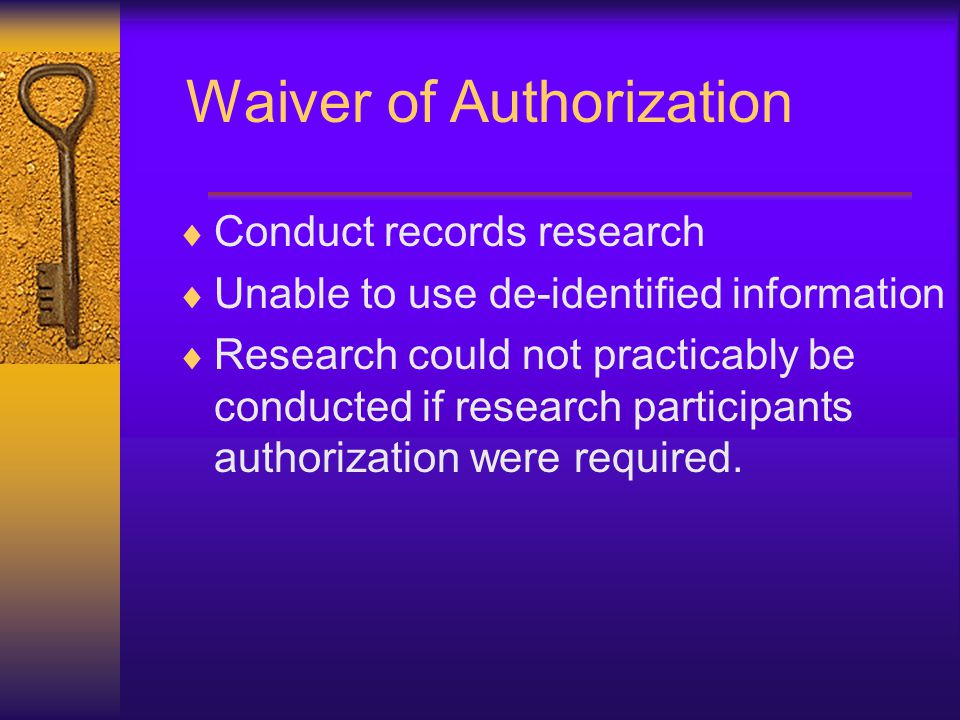 Waiver of Authorization  Conduct records research  Unable to use de-identified information  Research could not practicably be conducted if research participants authorization were required.